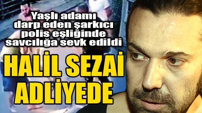 HALİL SEZAİ POLİS EŞLİĞİNDE SAVCILIĞA SEVK EDİLDİ!