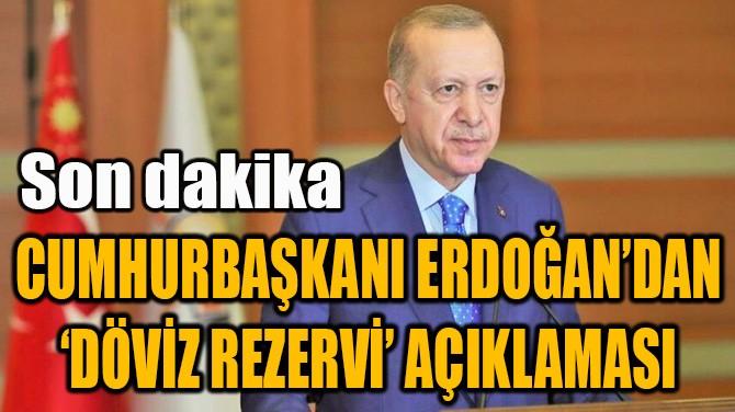 CUMHURBAŞKANI ERDOĞAN'DAN 'DÖVİZ REZERVİ' AÇIKLAMASI
