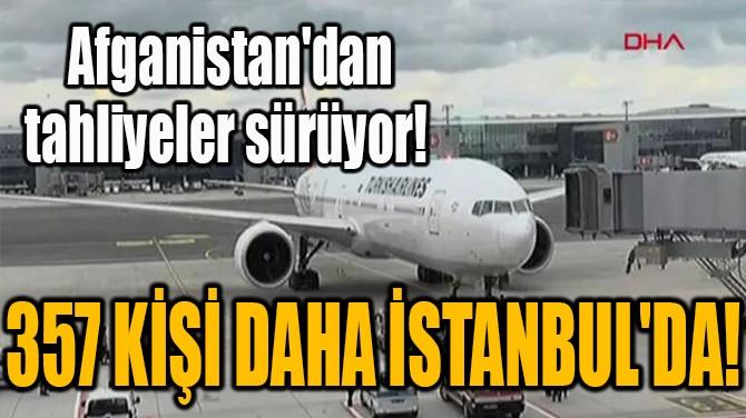 AFGANİSTAN'DAN TAHLİYELER SÜRÜYOR! 357 KİŞİ DAHA İSTANBUL'DA