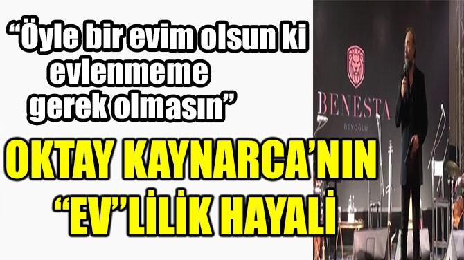 """OKTAY KAYNARCA'NIN """"EV""""LİLİK HAYALİ"""