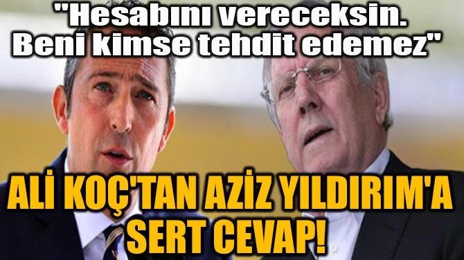 ALİ KOÇ'TAN AZİZ YILDIRIM'A SERT CEVAP!