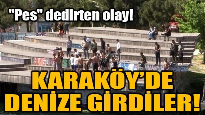 """""""PES"""" DEDİRTEN OLAY! KARAKÖY'DE DENİZE GİRDİLER!"""
