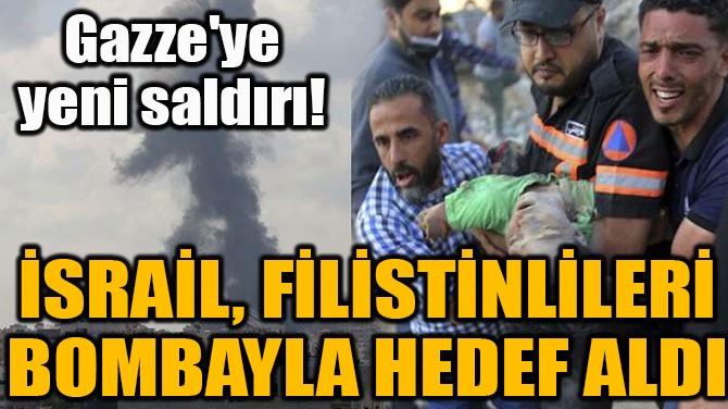 İSRAİL, FİLİSTİNLİLERİ BOMBAYLA HEDEF ALDI!
