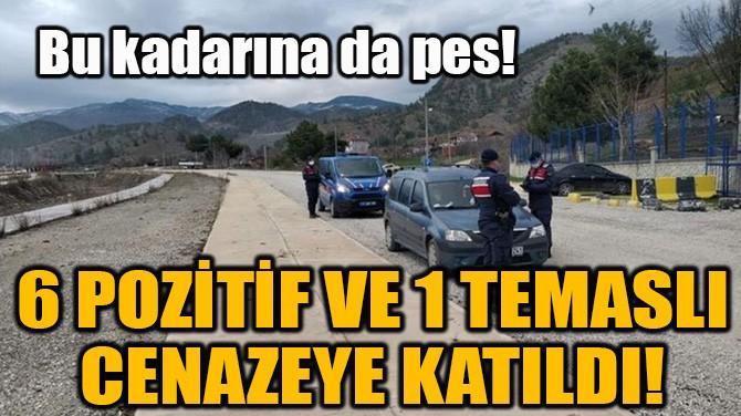 6 POZİTİF VE 1 TEMASLI CENAZEYE KATILDI!