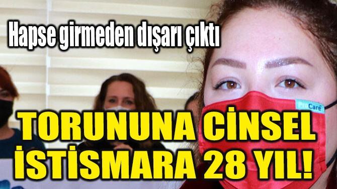 TORUNUNA CİNSEL İSTİSMARA 28 YIL!