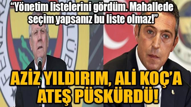 AZİZ YILDIRIM, ALİ KOÇ'A  ATEŞ PÜSKÜRDÜ!