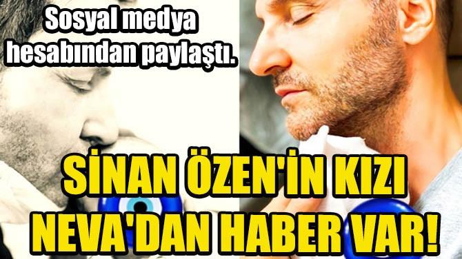 SİNAN ÖZEN'İN KIZI NEVA'DAN HABER VAR!