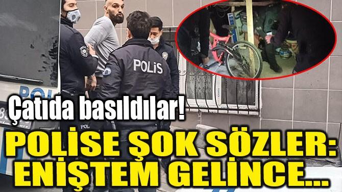 POLİSE ŞOK SÖZLER: ENİŞTEM GELİNCE...