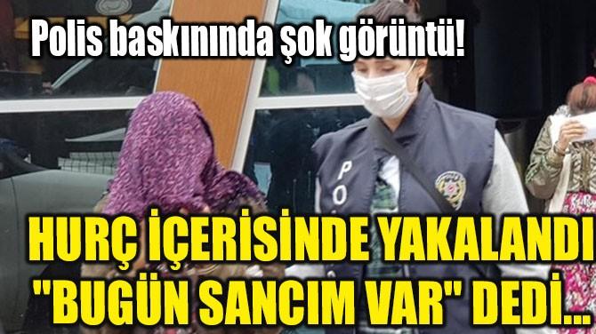 """HURÇ İÇERİSİNDE YAKALANDI """"BUGÜN SANCIM VAR"""" DEDİ..."""