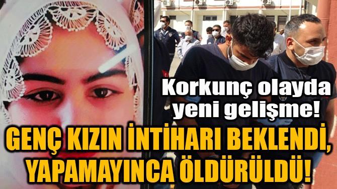 GENÇ KIZIN İNTİHARI BEKLENDİ, YAPAMAYINCA ÖLDÜRÜLDÜ!