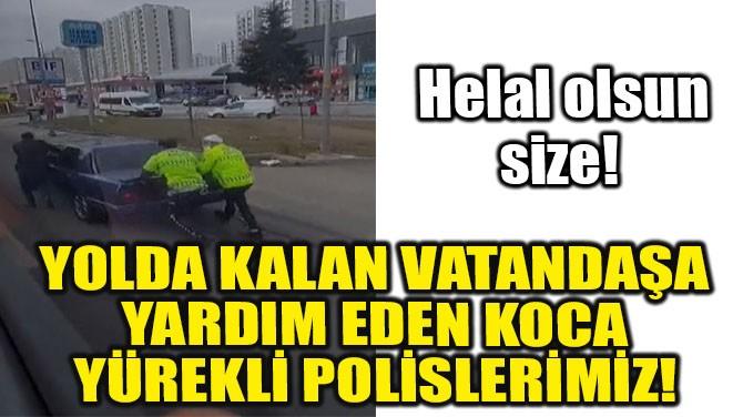 YOLDA KALAN VATANDAŞA YARDIM EDEN KOCA YÜREKLİ POLİSLERİMİZ!