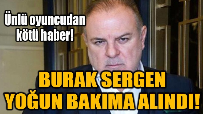 BURAK SERGEN YOĞUN BAKIMA ALINDI!
