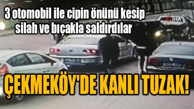 ÇEKMEKÖY'DE KANLI TUZAK!