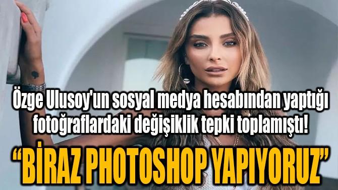 ÖZGE ULUSOY'UN FOTOĞRAFLARINDAKİ DEĞİŞİKLİK TEPKİ TOPLAMIŞTI!
