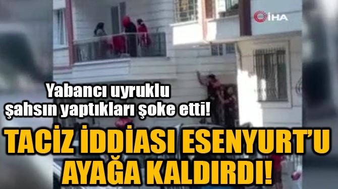 TACİZ İDDİASI ESENYURT'U AYAĞA KALDIRDI!