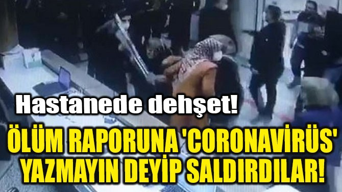 ÖLÜM RAPORUNA 'CORONAVİRÜS' YAZMAYIN DEYİP SALDIRDILAR!