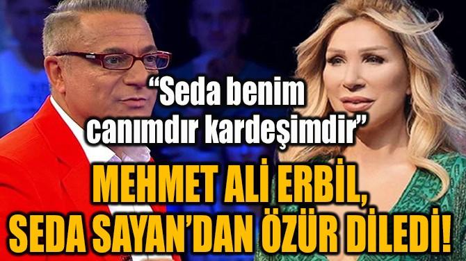 MEHMET ALİ ERBİL, SEDA SAYAN'DAN ÖZÜR DİLEDİ!