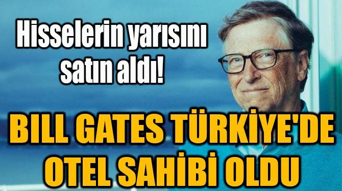 BILL GATES TÜRKİYE'DE OTEL SAHİBİ OLDU!