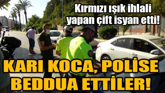 KARI KOCA, POLİSE BEDDUA ETTİLER!