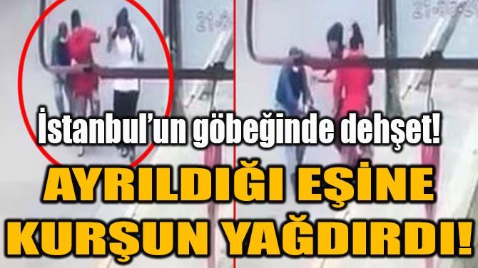İSTANBUL'UN GÖBEĞİNDE DEHŞET! AYRILDIĞI EŞİNE KURŞUN YAĞDIRDI!