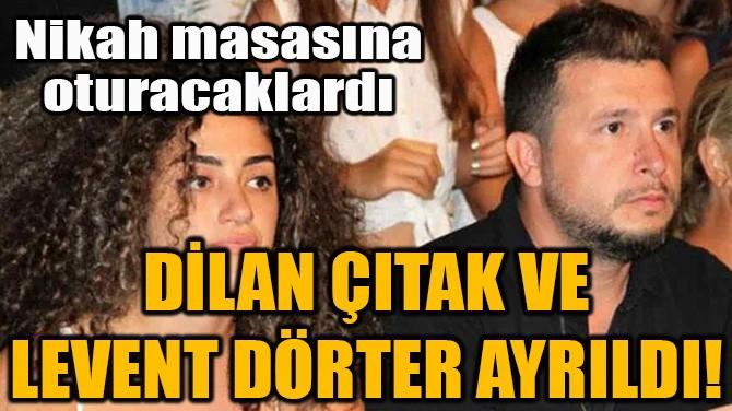 DİLAN ÇITAK VE LEVENT DÖRTER AYRILDI!