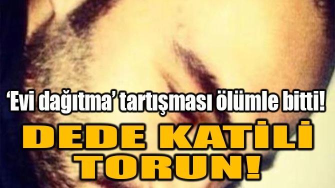 DEDE KATİLİ TORUN!