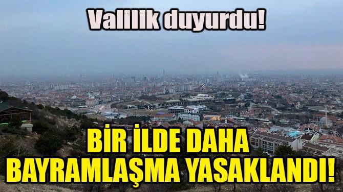 BİR İLDE DAHA BAYRAMLAŞMA YASAKLANDI!