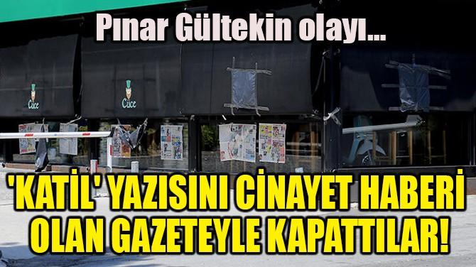'KATİL' YAZISINI CİNAYET HABERİ OLAN GAZETEYLE KAPATTILAR!