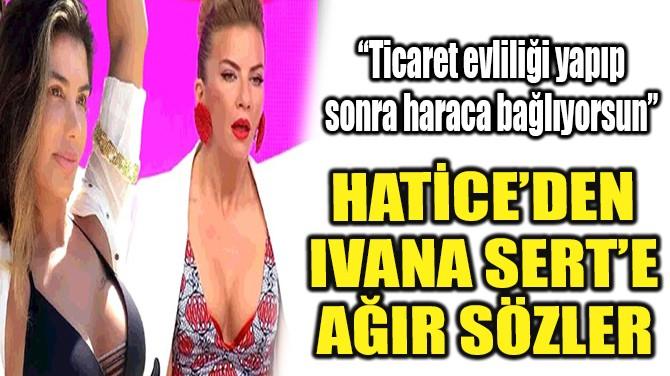 HATİCE'DEN, IVANA SERT'E AĞIR SÖZLER!