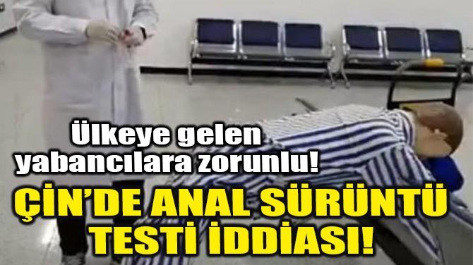 ÇİN'DE ANAL SÜRÜNTÜ TESTİ İDDİASI!