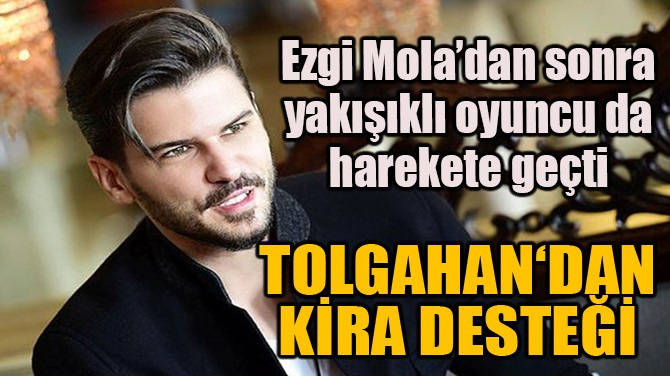EZGİ MOLA'DAN SONRA TOLGAHAN SAYIŞMAN'DAN DA KİRA DESTEĞİ GELDİ!
