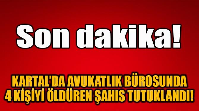 KARTAL'DA AVUKATLIK BÜROSUNDA 4 KİŞİYİ ÖLDÜREN ŞAHIS TUTUKLANDI!