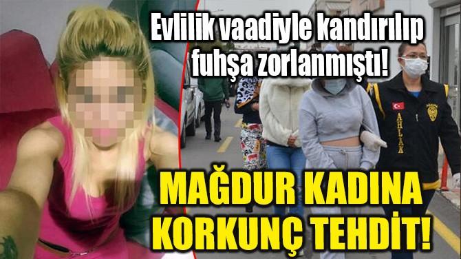 FUHŞA ZORLANAN KADINA ŞOKE EDEN TEHDİTLER ORTAYA ÇIKTI!