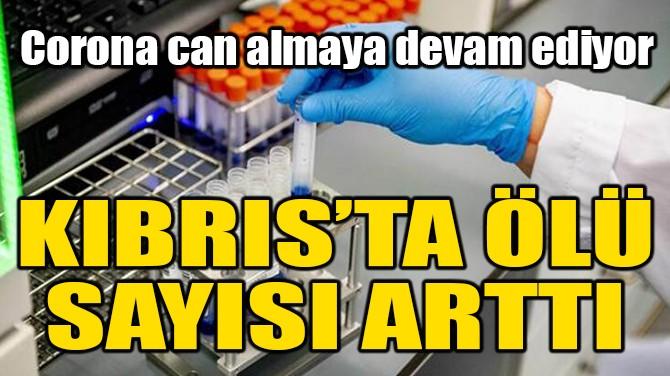 KIBRIS'TA ÖLÜ SAYISI ARTTI!