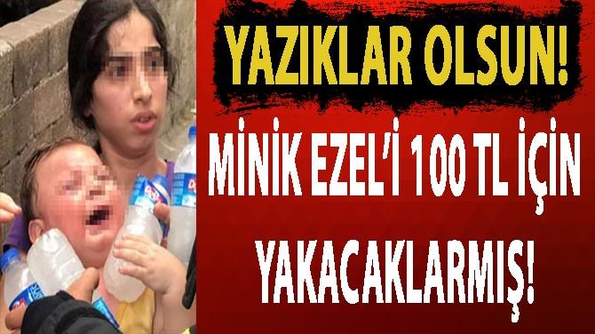 YAZIKLAR OLSUN!.. MİNİK EZEL'İ 100 TL İÇİN YAKACAKLARMIŞ!..