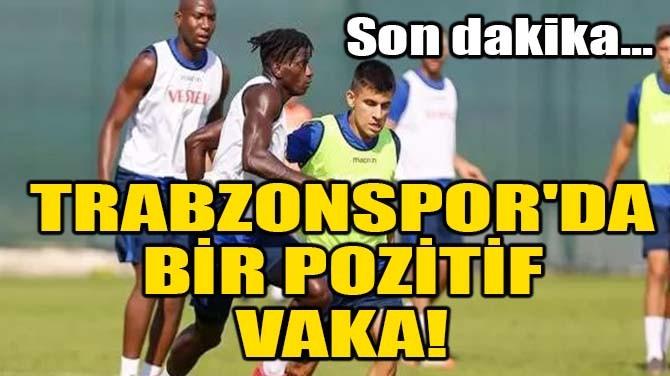 TRABZONSPOR'DA BİR POZİTİF VAKA!