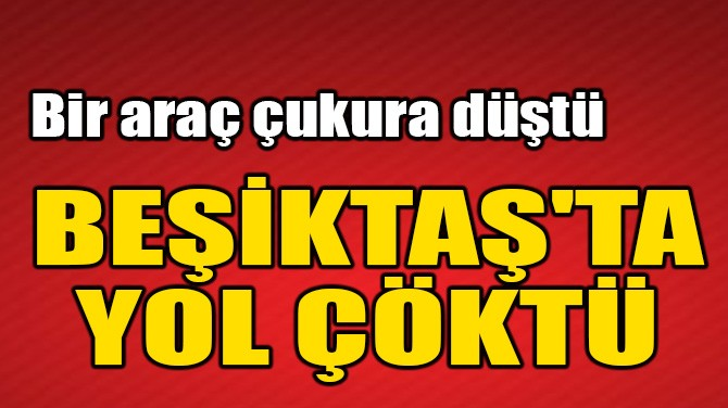 BEŞİKTAŞ'TA YOL ÇÖKTÜ, BİR ARAÇ ÇUKURA DÜŞTÜ!
