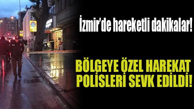 BÖLGEYE ÖZEL HAREKAT POLİSLERİ SEVK EDİLDİ!
