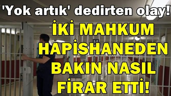 İKİ MAHKUM HAPİSHANEDEN BAKIN NASIL FİRAR ETTİ!