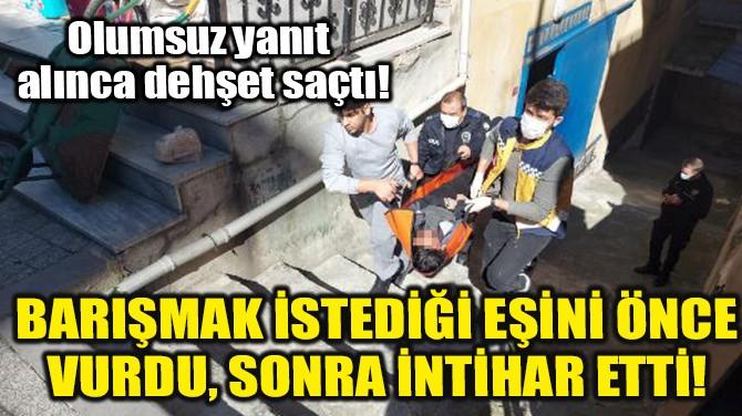 BARIŞMAK İSTEDİĞİ EŞİNİ ÖNCE VURDU, SONRA İNTİHAR ETTİ!
