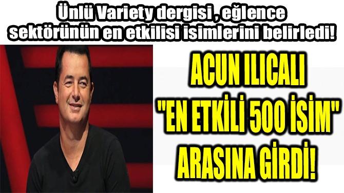 """ACUN ILICALI """"EN ETKİLİ 500 İSİM"""" ARASINA GİRDİ!"""