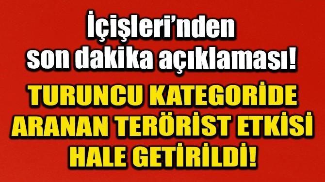 TURUNCU KATEGORİDE ARANAN TERÖRİST ETKİSİ HALE GETİRİLDİ!