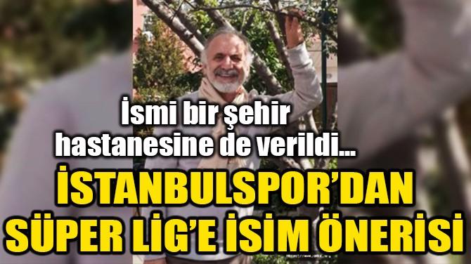 """İSTANBULSPOR: """"PROF. DR TAŞÇIOĞLU'NUN İSMİ SÜPER LİG'E VERİLSİN"""""""