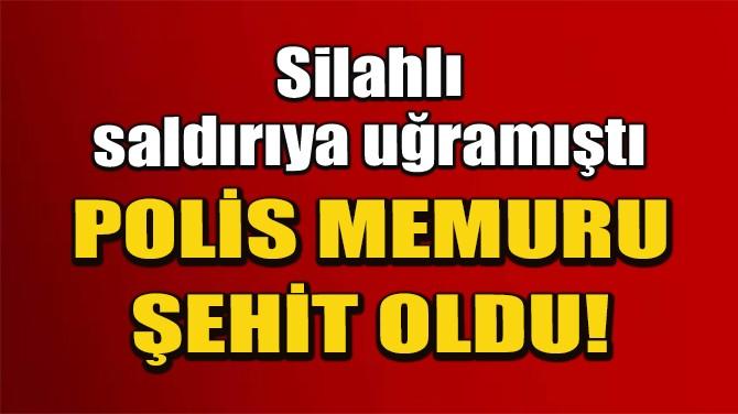 DİYARBAKIR'DA SİLAHLI SALDIRIYA UĞRAYAN POLİS MEMURU ŞEHİT OLDU