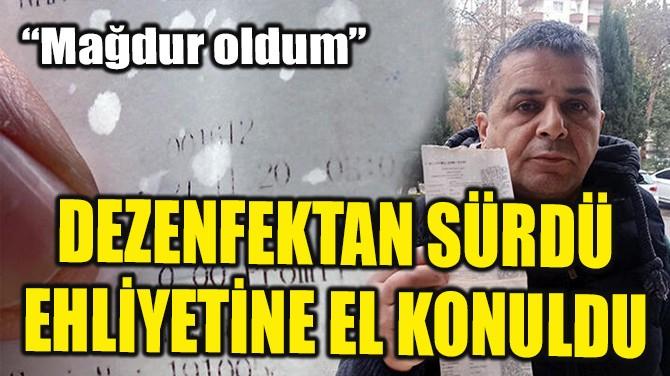 DEZENFEKTAN SÜRDÜ, EHLİYETİNE EL KONULDU!
