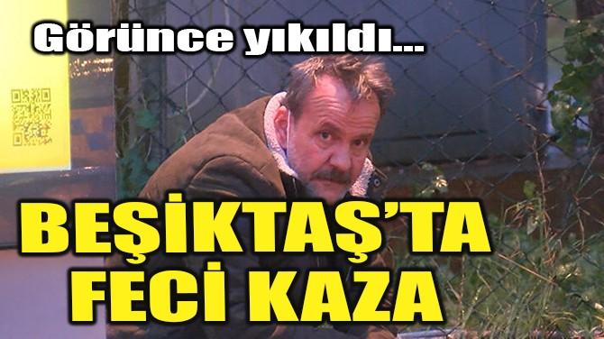 BEŞİKTAŞ'TA FECİ KAZA!