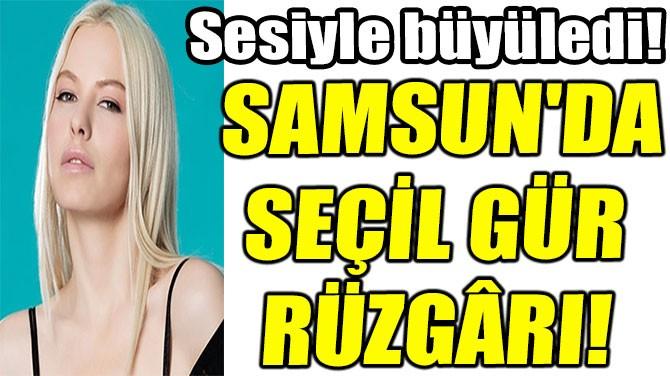 SAMSUN'DA  SEÇİL GÜR  RÜZGÂRI!