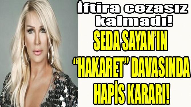 """SEDA SAYAN'IN  """"HAKARET"""" DAVASINDA  HAPİS KARARI!"""