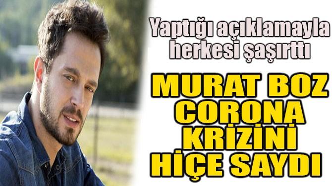 MURAT BOZ, CORONA KRİZİNİ HİÇE SAYDI!
