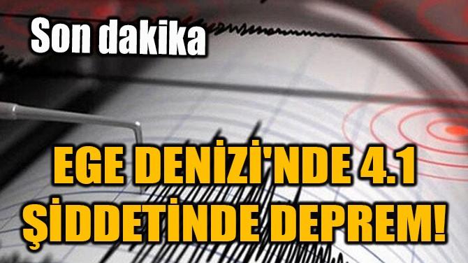 EGE DENİZİ'NDE 4.1 BÜYÜKLÜĞÜNDE KORKUTAN DEPREM!